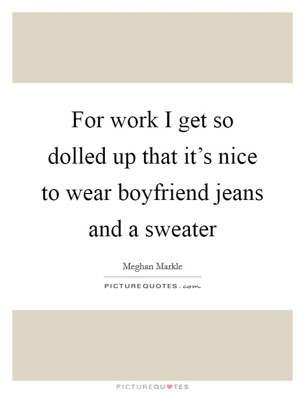 For work I get so dolled up that it's nice to wear boyfriend jeans and a sweater Picture Quote #1