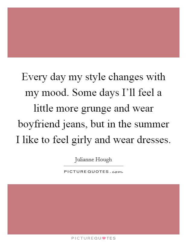 Every day my style changes with my mood. Some days I'll feel a little more grunge and wear boyfriend jeans, but in the summer I like to feel girly and wear dresses Picture Quote #1