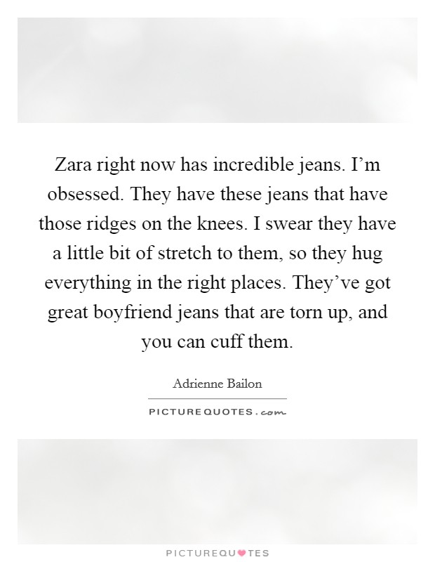 Zara right now has incredible jeans. I'm obsessed. They have these jeans that have those ridges on the knees. I swear they have a little bit of stretch to them, so they hug everything in the right places. They've got great boyfriend jeans that are torn up, and you can cuff them Picture Quote #1