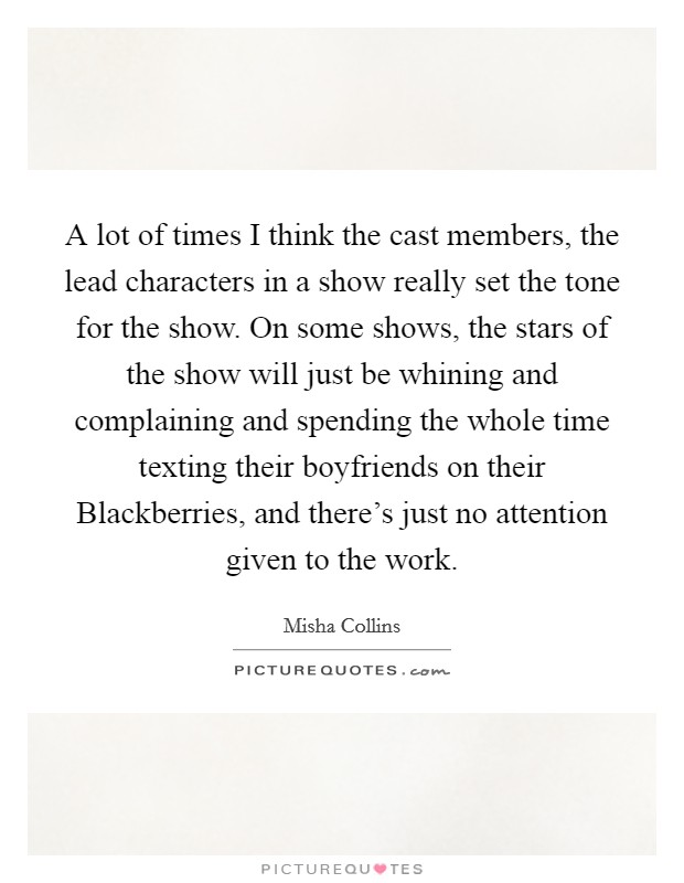 A lot of times I think the cast members, the lead characters in a show really set the tone for the show. On some shows, the stars of the show will just be whining and complaining and spending the whole time texting their boyfriends on their Blackberries, and there's just no attention given to the work Picture Quote #1