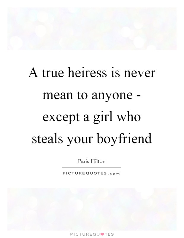 A true heiress is never mean to anyone - except a girl who steals your boyfriend Picture Quote #1