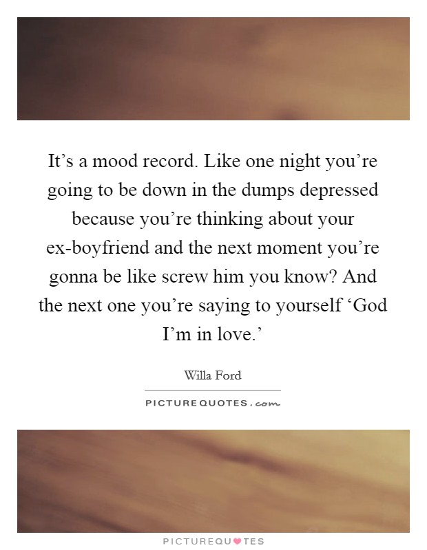 It's a mood record. Like one night you're going to be down in the dumps depressed because you're thinking about your ex-boyfriend and the next moment you're gonna be like screw him you know? And the next one you're saying to yourself 'God I'm in love.' Picture Quote #1
