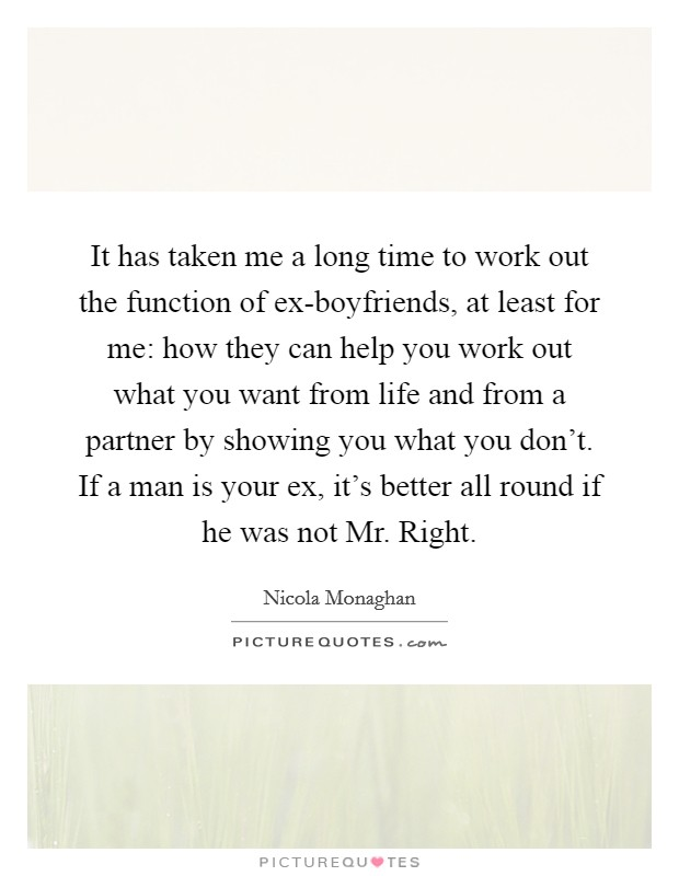 It has taken me a long time to work out the function of ex-boyfriends, at least for me: how they can help you work out what you want from life and from a partner by showing you what you don't. If a man is your ex, it's better all round if he was not Mr. Right Picture Quote #1