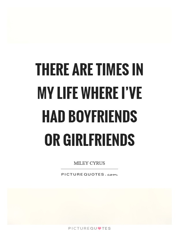 There are times in my life where I've had boyfriends or girlfriends Picture Quote #1