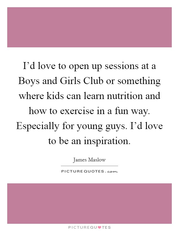 I'd love to open up sessions at a Boys and Girls Club or something where kids can learn nutrition and how to exercise in a fun way. Especially for young guys. I'd love to be an inspiration Picture Quote #1