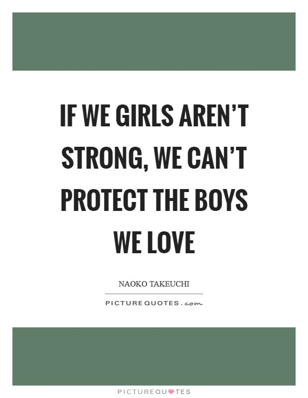 If we girls aren't strong, we can't protect the boys we love Picture Quote #1