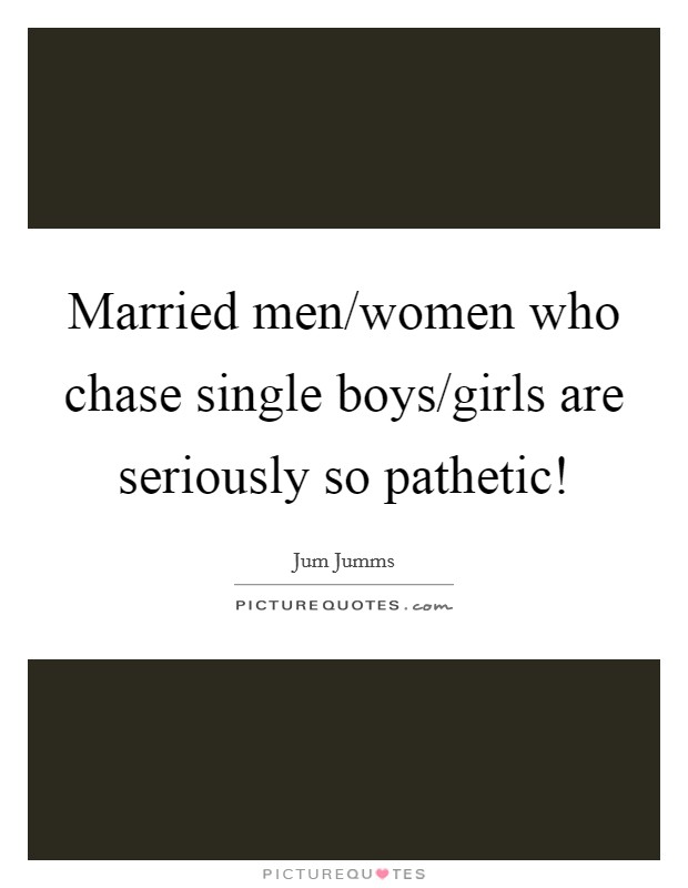 Married men/women who chase single boys/girls are seriously so pathetic! Picture Quote #1