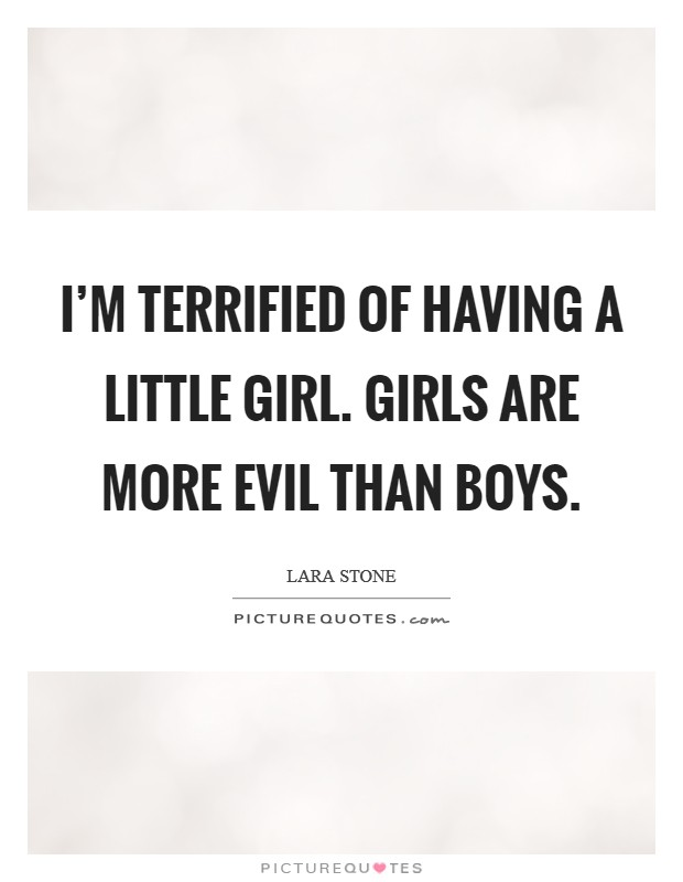 I'm terrified of having a little girl. Girls are more evil than boys Picture Quote #1