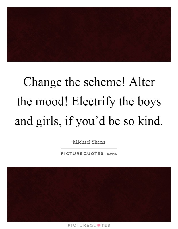 Change the scheme! Alter the mood! Electrify the boys and girls, if you'd be so kind Picture Quote #1