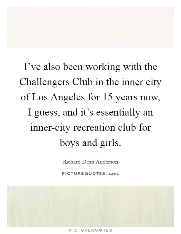 I've also been working with the Challengers Club in the inner city of Los Angeles for 15 years now, I guess, and it's essentially an inner-city recreation club for boys and girls Picture Quote #1