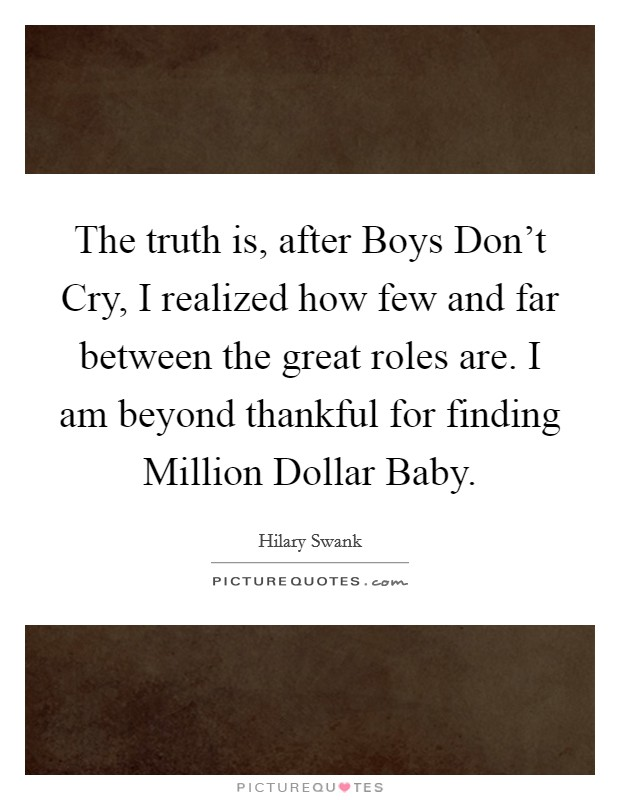 The truth is, after Boys Don't Cry, I realized how few and far between the great roles are. I am beyond thankful for finding Million Dollar Baby. Picture Quote #1