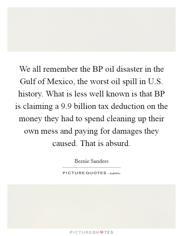 We all remember the BP oil disaster in the Gulf of Mexico, the worst oil spill in U.S. history. What is less well known is that BP is claiming a 9.9 billion tax deduction on the money they had to spend cleaning up their own mess and paying for damages they caused. That is absurd Picture Quote #1