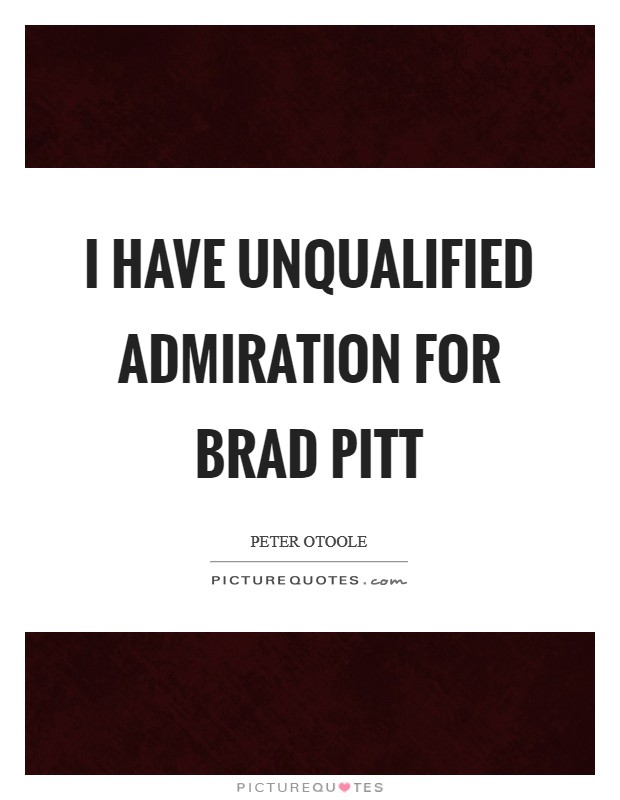 I have unqualified admiration for Brad Pitt Picture Quote #1