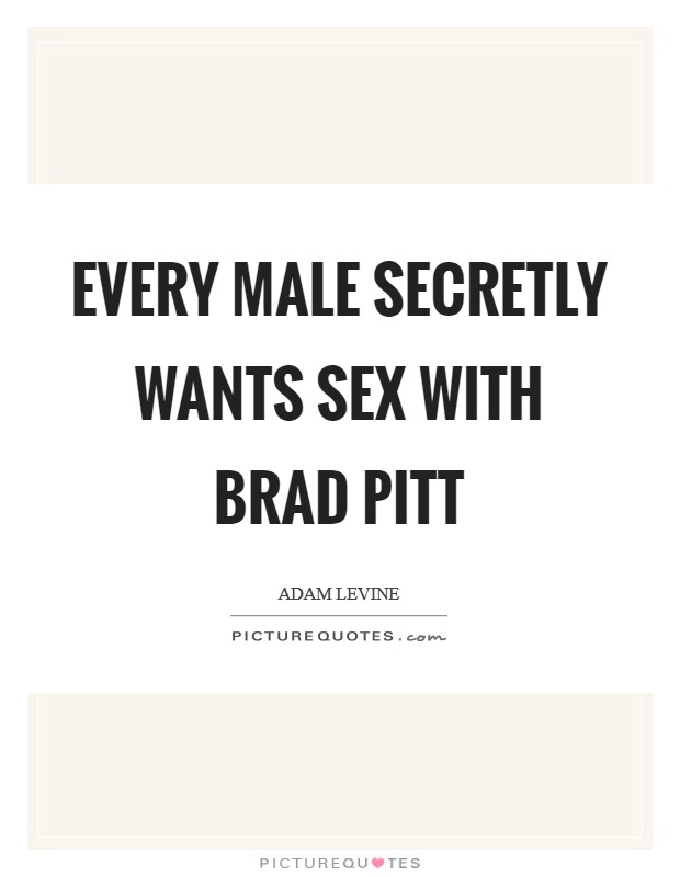 Every male secretly wants sex with Brad Pitt Picture Quote #1