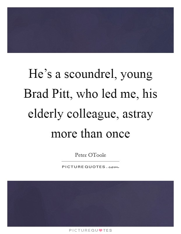 He's a scoundrel, young Brad Pitt, who led me, his elderly colleague, astray more than once Picture Quote #1