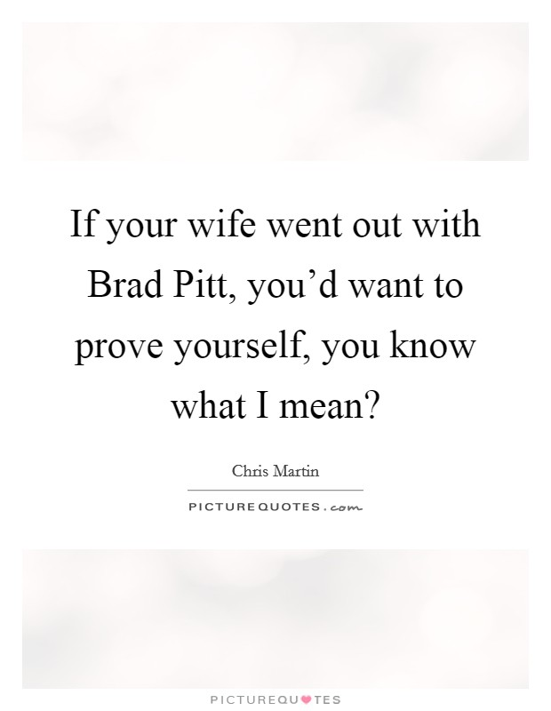 If your wife went out with Brad Pitt, you'd want to prove yourself, you know what I mean? Picture Quote #1