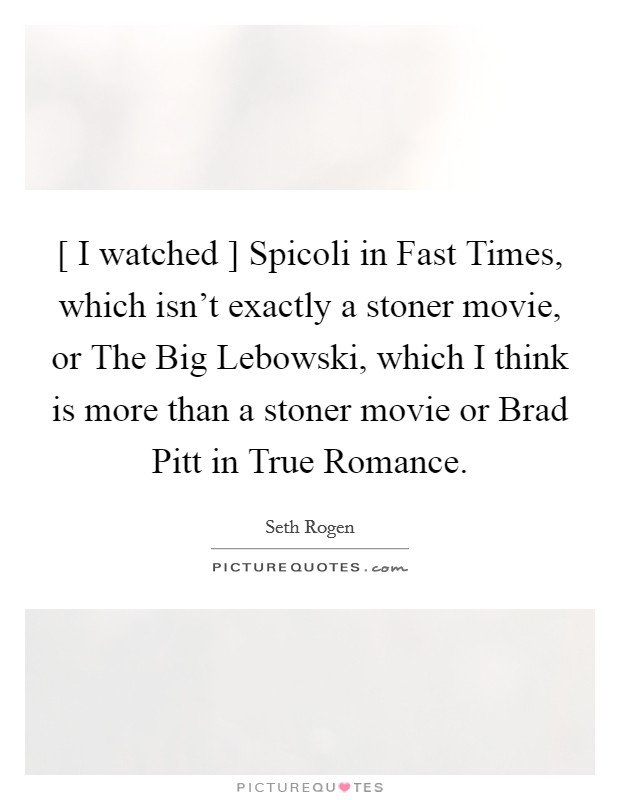 [ I watched ] Spicoli in Fast Times, which isn't exactly a stoner movie, or The Big Lebowski, which I think is more than a stoner movie or Brad Pitt in True Romance Picture Quote #1