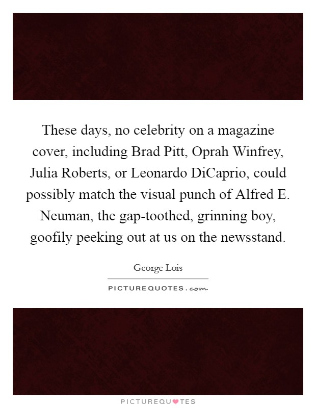 These days, no celebrity on a magazine cover, including Brad Pitt, Oprah Winfrey, Julia Roberts, or Leonardo DiCaprio, could possibly match the visual punch of Alfred E. Neuman, the gap-toothed, grinning boy, goofily peeking out at us on the newsstand Picture Quote #1