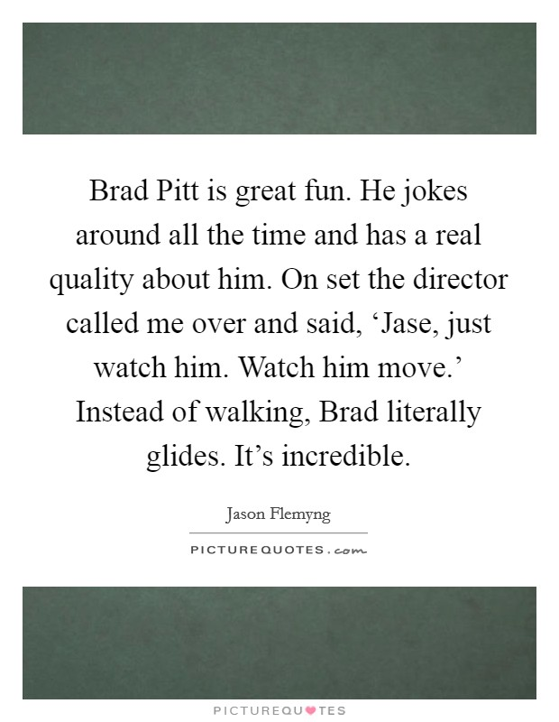 Brad Pitt is great fun. He jokes around all the time and has a real quality about him. On set the director called me over and said, 'Jase, just watch him. Watch him move.' Instead of walking, Brad literally glides. It's incredible Picture Quote #1