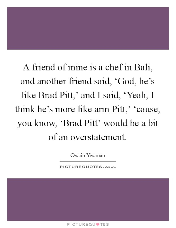 A friend of mine is a chef in Bali, and another friend said, 'God, he's like Brad Pitt,' and I said, 'Yeah, I think he's more like arm Pitt,' 'cause, you know, 'Brad Pitt' would be a bit of an overstatement Picture Quote #1