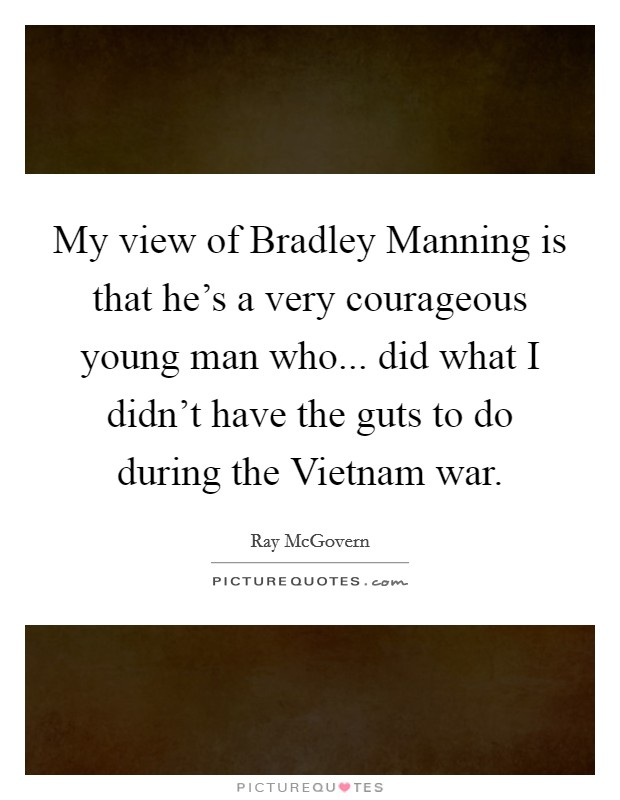 My view of Bradley Manning is that he's a very courageous young man who... did what I didn't have the guts to do during the Vietnam war. Picture Quote #1