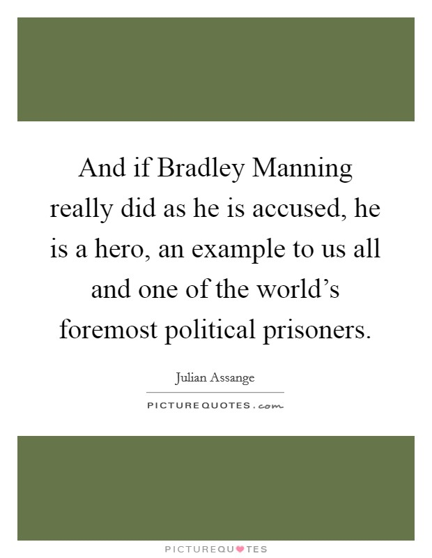 And if Bradley Manning really did as he is accused, he is a hero, an example to us all and one of the world's foremost political prisoners. Picture Quote #1