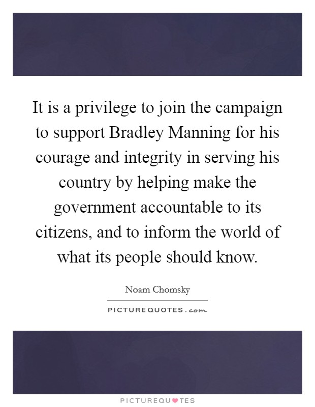 It is a privilege to join the campaign to support Bradley Manning for his courage and integrity in serving his country by helping make the government accountable to its citizens, and to inform the world of what its people should know. Picture Quote #1