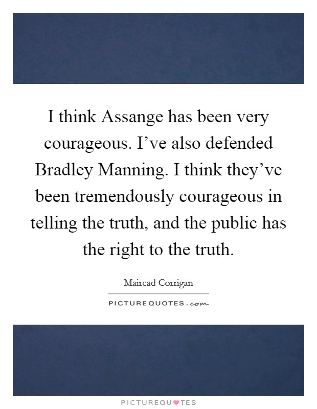 I think Assange has been very courageous. I've also defended Bradley Manning. I think they've been tremendously courageous in telling the truth, and the public has the right to the truth. Picture Quote #1