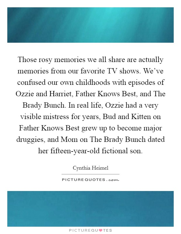 Those rosy memories we all share are actually memories from our favorite TV shows. We've confused our own childhoods with episodes of Ozzie and Harriet, Father Knows Best, and The Brady Bunch. In real life, Ozzie had a very visible mistress for years, Bud and Kitten on Father Knows Best grew up to become major druggies, and Mom on The Brady Bunch dated her fifteen-year-old fictional son Picture Quote #1