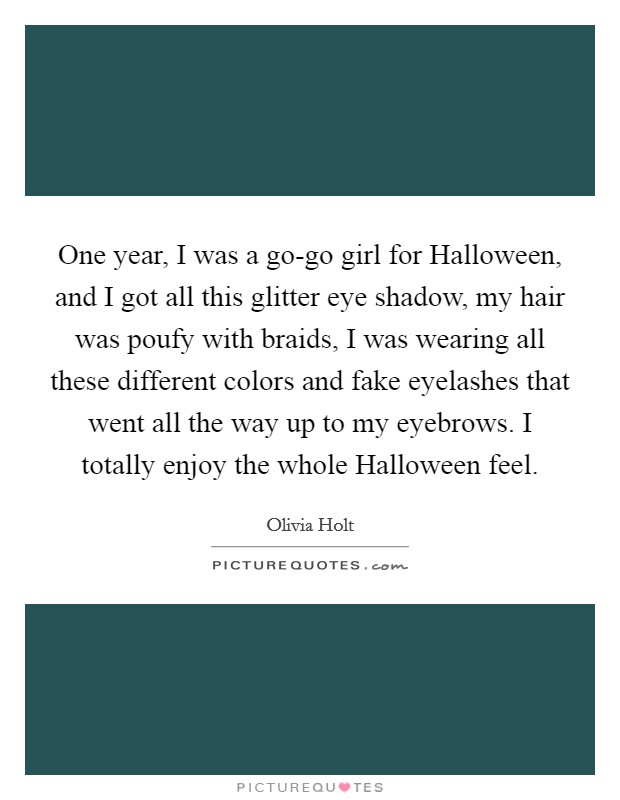 One Year, I Was A Go Go Girl For Halloween, And I Got All This Glitter Eye  Shadow, My Hair Was Poufy With Braids, I Was Wearing All These Different  Colors ...
