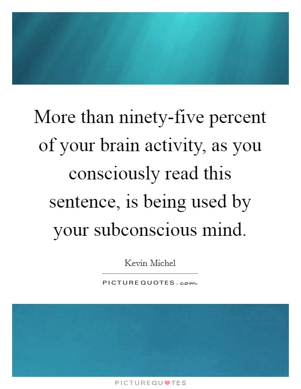More than ninety-five percent of your brain activity, as you consciously read this sentence, is being used by your subconscious mind Picture Quote #1