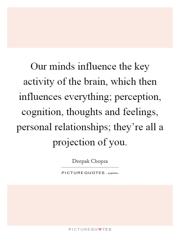 Our minds influence the key activity of the brain, which then influences everything; perception, cognition, thoughts and feelings, personal relationships; they're all a projection of you Picture Quote #1