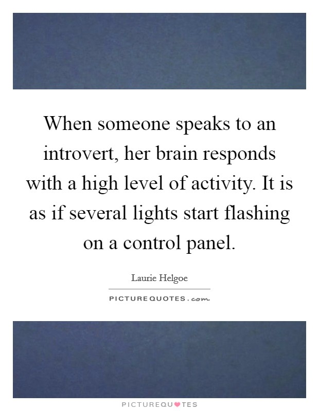 When someone speaks to an introvert, her brain responds with a high level of activity. It is as if several lights start flashing on a control panel Picture Quote #1