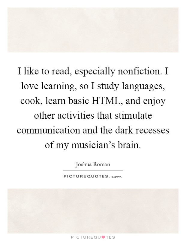 I like to read, especially nonfiction. I love learning, so I study languages, cook, learn basic HTML, and enjoy other activities that stimulate communication and the dark recesses of my musician's brain Picture Quote #1