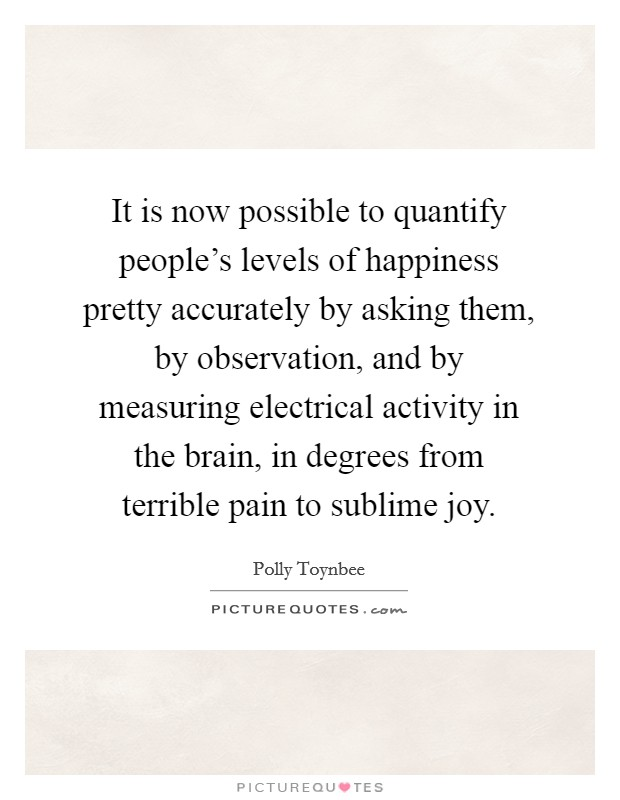 It is now possible to quantify people's levels of happiness pretty accurately by asking them, by observation, and by measuring electrical activity in the brain, in degrees from terrible pain to sublime joy. Picture Quote #1