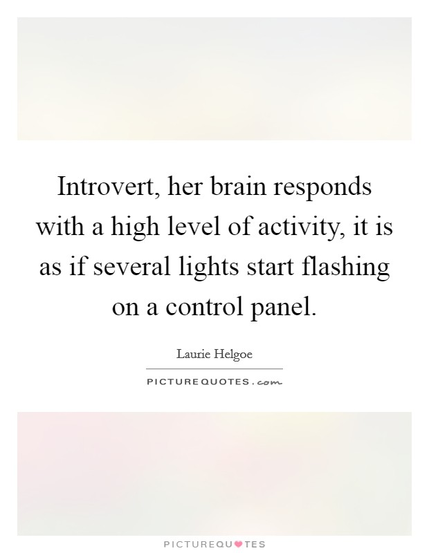Introvert, her brain responds with a high level of activity, it is as if several lights start flashing on a control panel Picture Quote #1