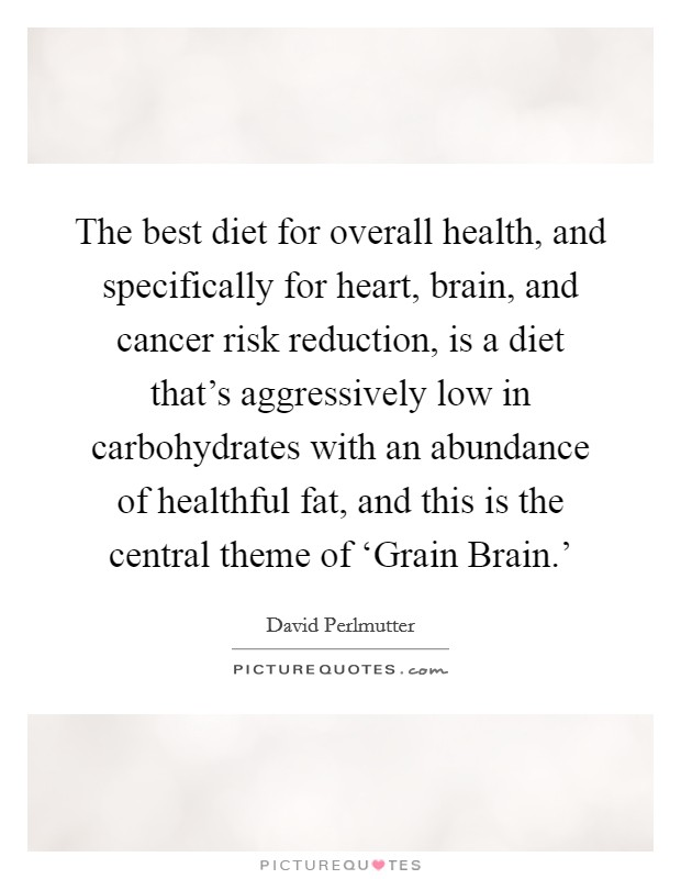 The best diet for overall health, and specifically for heart, brain, and cancer risk reduction, is a diet that's aggressively low in carbohydrates with an abundance of healthful fat, and this is the central theme of 'Grain Brain.' Picture Quote #1