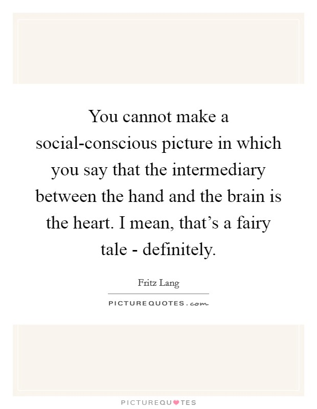 You cannot make a social-conscious picture in which you say that the intermediary between the hand and the brain is the heart. I mean, that's a fairy tale - definitely Picture Quote #1