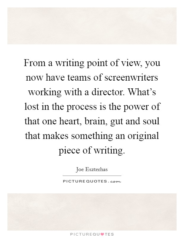 From a writing point of view, you now have teams of screenwriters working with a director. What's lost in the process is the power of that one heart, brain, gut and soul that makes something an original piece of writing. Picture Quote #1