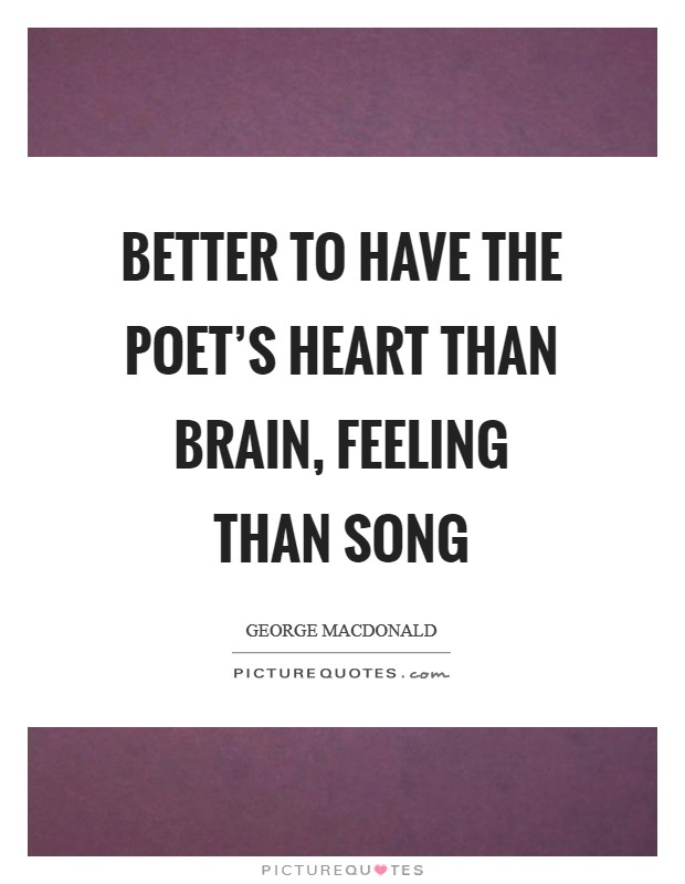 Better to have the poet's heart than brain, Feeling than song Picture Quote #1