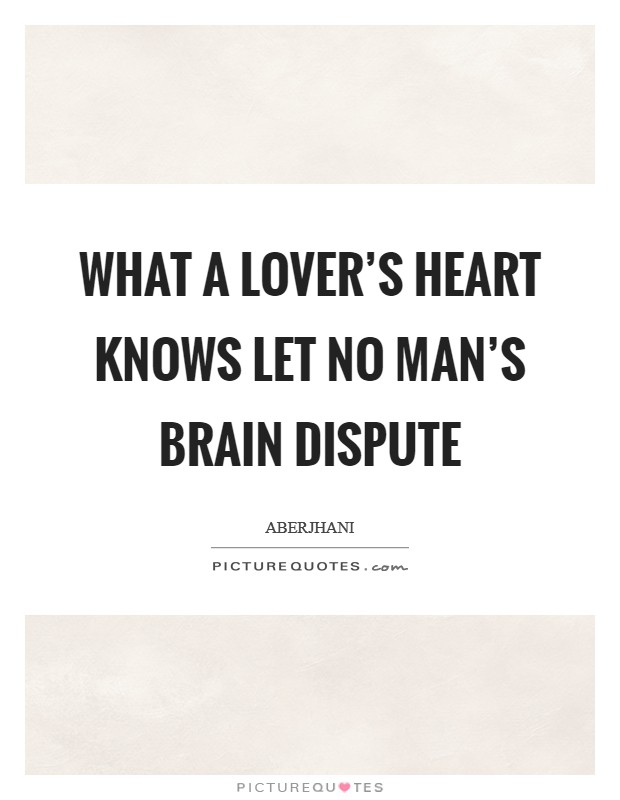 What a lover's heart knows let no man's brain dispute Picture Quote #1