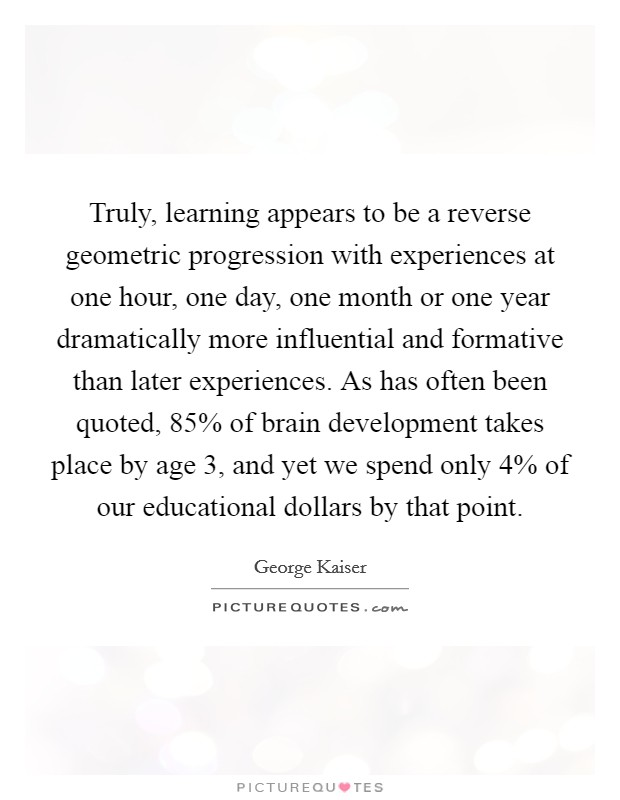 Truly, learning appears to be a reverse geometric progression with experiences at one hour, one day, one month or one year dramatically more influential and formative than later experiences. As has often been quoted, 85% of brain development takes place by age 3, and yet we spend only 4% of our educational dollars by that point Picture Quote #1