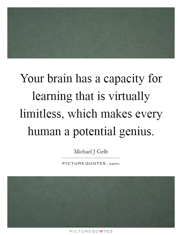 Your brain has a capacity for learning that is virtually limitless, which makes every human a potential genius. Picture Quote #1