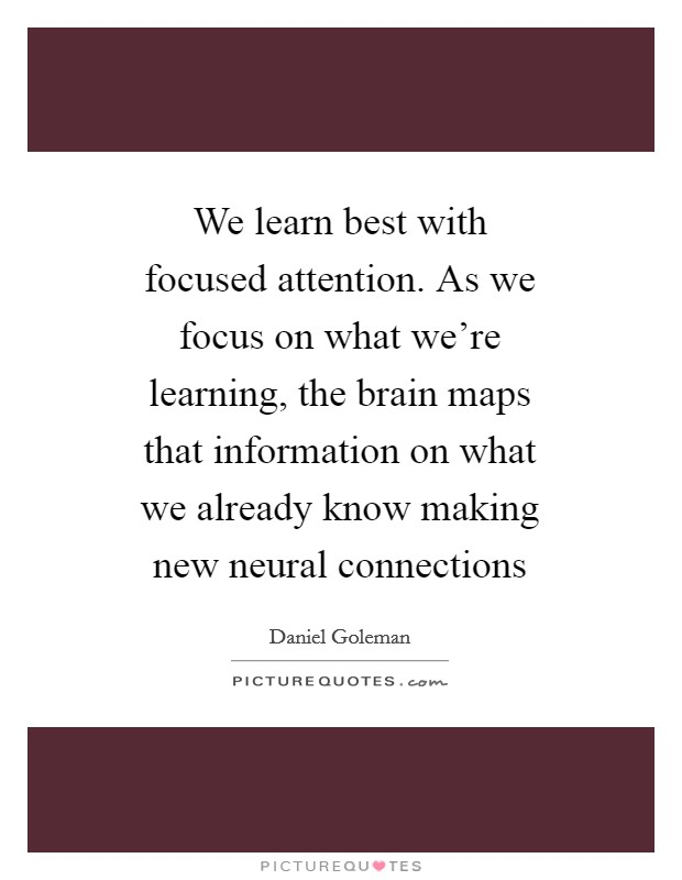 We learn best with focused attention. As we focus on what we're learning, the brain maps that information on what we already know making new neural connections Picture Quote #1