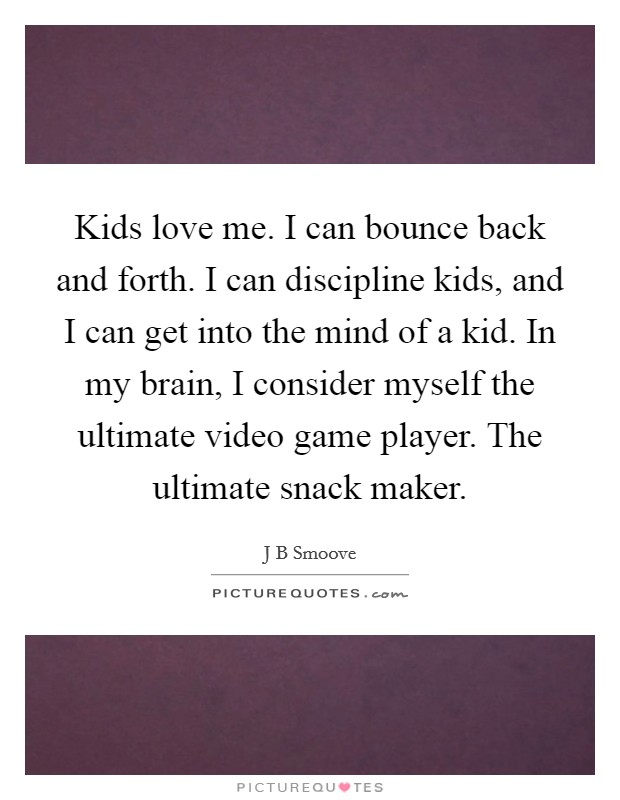 Kids love me. I can bounce back and forth. I can discipline kids, and I can get into the mind of a kid. In my brain, I consider myself the ultimate video game player. The ultimate snack maker Picture Quote #1