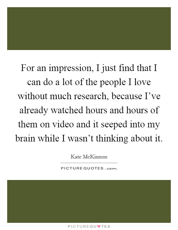For an impression, I just find that I can do a lot of the people I love without much research, because I've already watched hours and hours of them on video and it seeped into my brain while I wasn't thinking about it Picture Quote #1