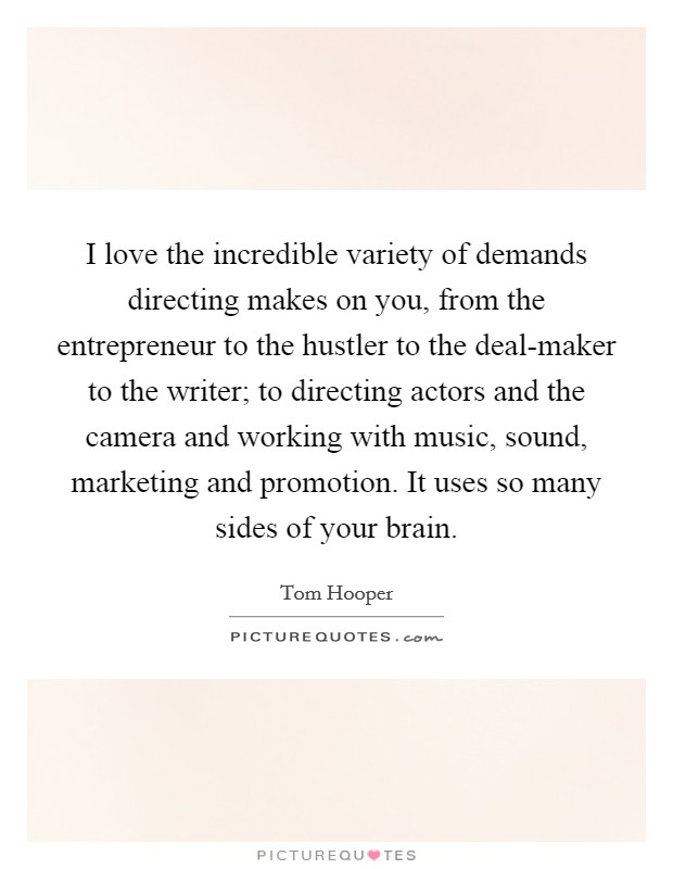 I love the incredible variety of demands directing makes on you, from the entrepreneur to the hustler to the deal-maker to the writer; to directing actors and the camera and working with music, sound, marketing and promotion. It uses so many sides of your brain Picture Quote #1