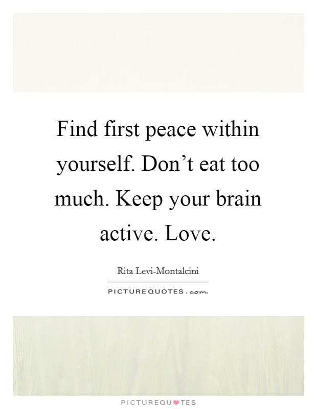 Find first peace within yourself. Don't eat too much. Keep your brain active. Love Picture Quote #1