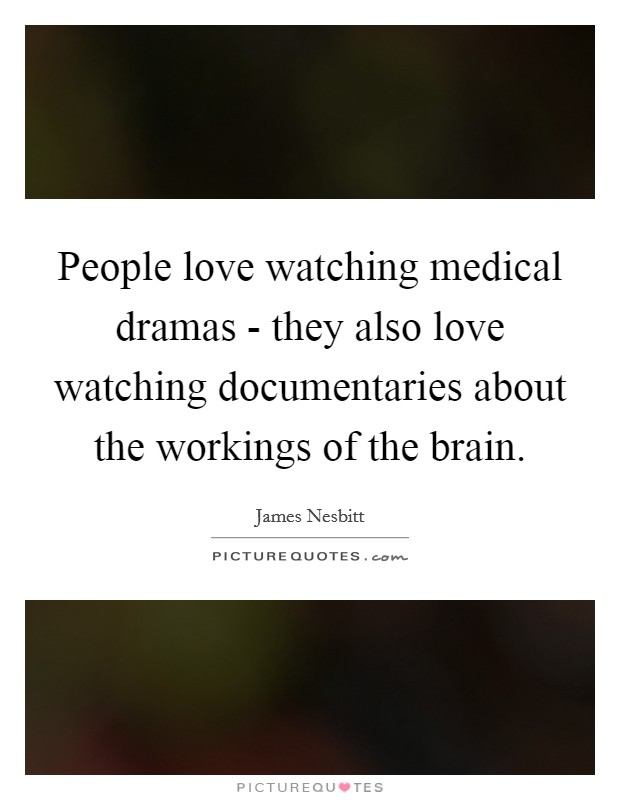 People love watching medical dramas - they also love watching documentaries about the workings of the brain Picture Quote #1