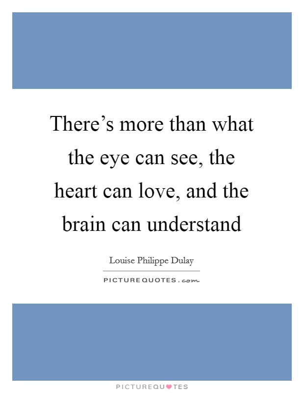 There's more than what the eye can see, the heart can love, and the brain can understand Picture Quote #1